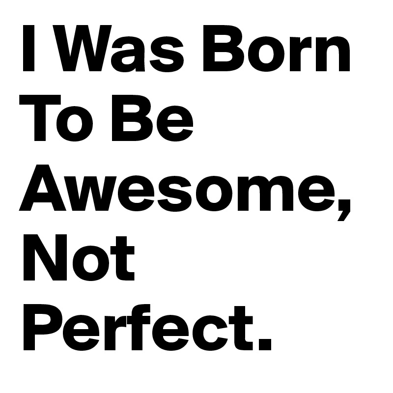 I Was Born To Be Awesome, Not Perfect.