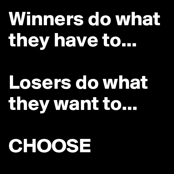 Winners do what they have to...  Losers do what they want to...  CHOOSE