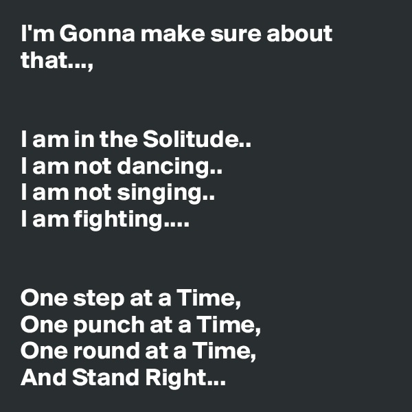 I'm Gonna make sure about that...,   I am in the Solitude.. I am not dancing.. I am not singing.. I am fighting....   One step at a Time, One punch at a Time, One round at a Time, And Stand Right...