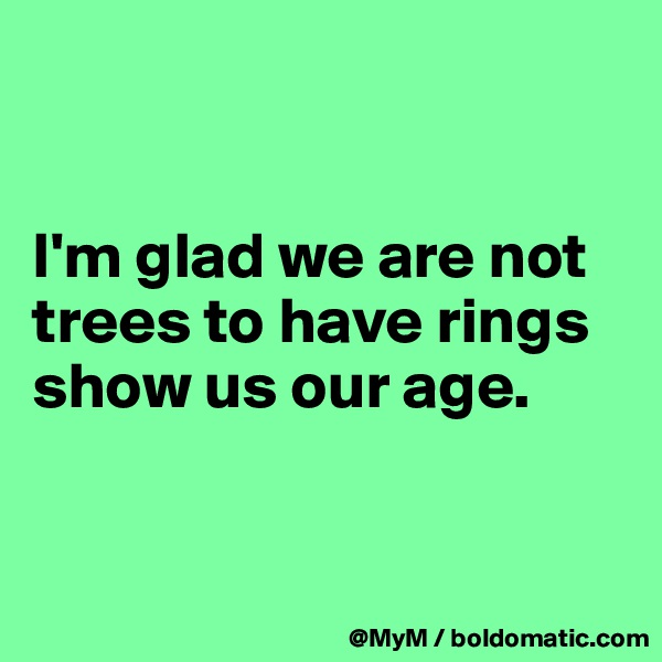 I'm glad we are not trees to have rings show us our age.
