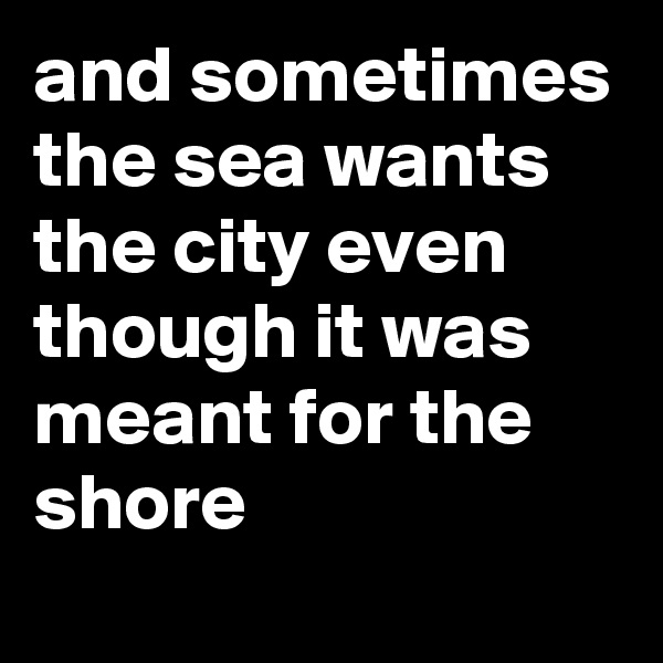and sometimes the sea wants the city even though it was meant for the shore