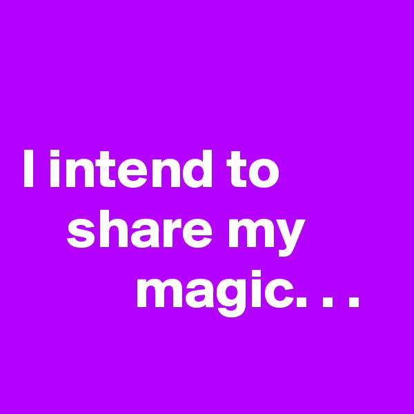 I intend to              share my                  magic. . .