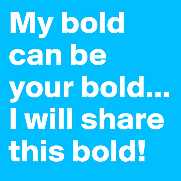 My bold can be your bold... I will share this bold!
