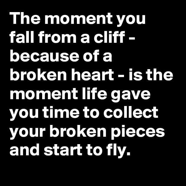 The moment you fall from a cliff - because of a broken heart - is the moment life gave you time to collect your broken pieces and start to fly.