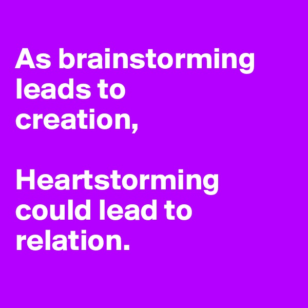 As brainstorming leads to creation,  Heartstorming could lead to relation.