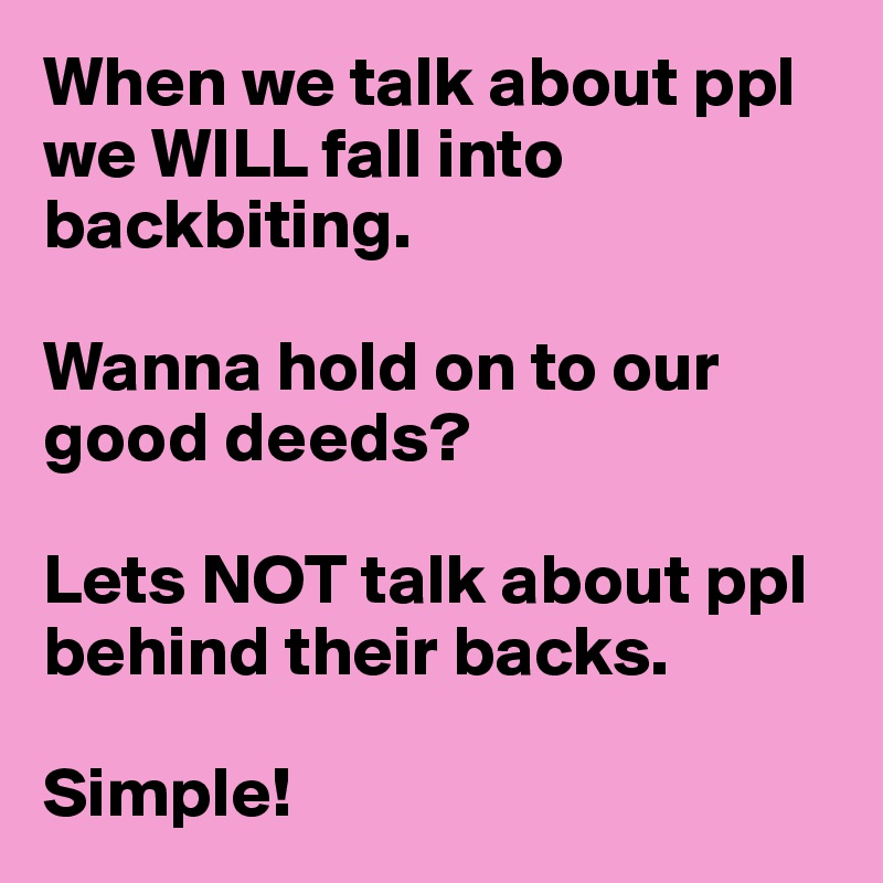 When we talk about ppl we WILL fall into backbiting.   Wanna hold on to our good deeds?   Lets NOT talk about ppl behind their backs.   Simple!