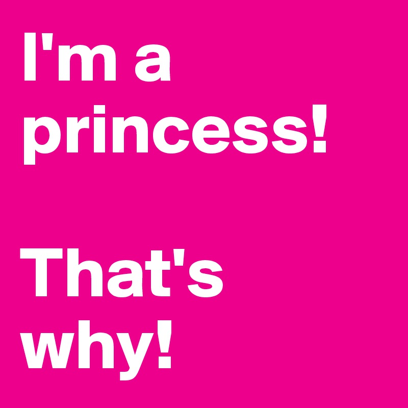 I'm a princess!  That's why!