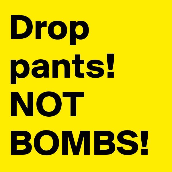 Drop pants! NOT BOMBS!