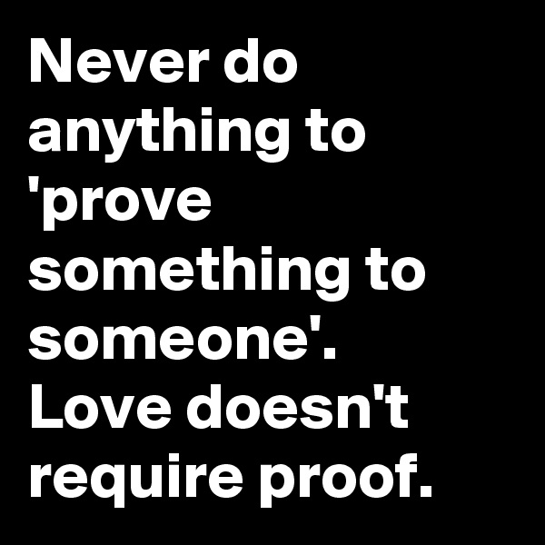 Never do anything to 'prove something to someone'.  Love doesn't require proof.