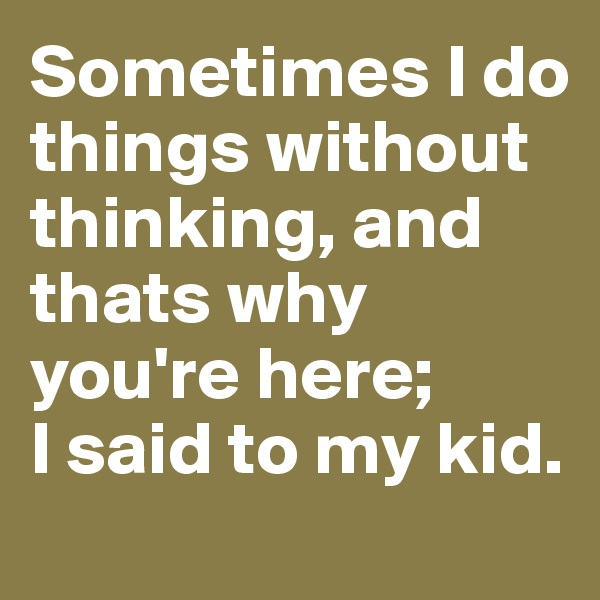 Sometimes I do things without thinking, and thats why you're here;  I said to my kid.