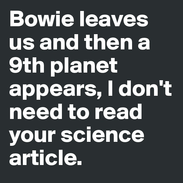 Bowie leaves us and then a 9th planet appears, I don't need to read your science article.