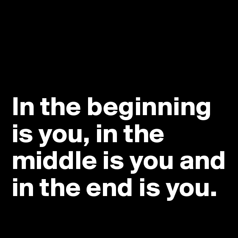 In the beginning is you, in the middle is you and in the end is you.