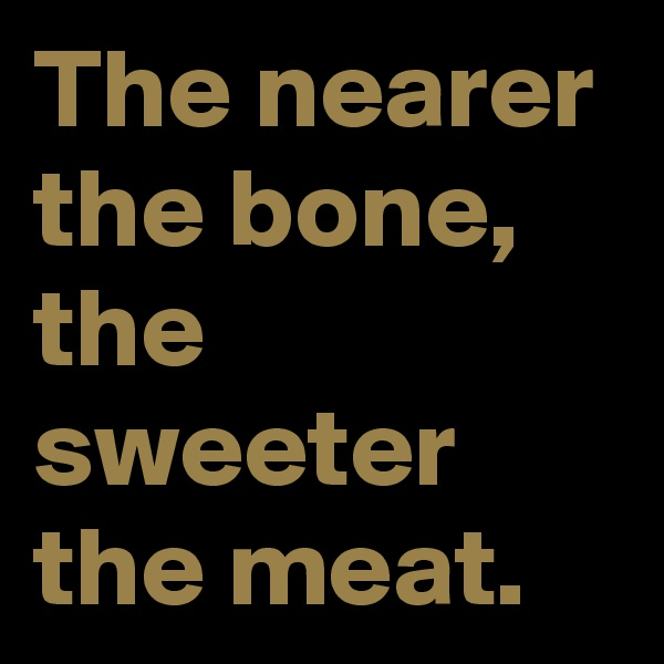 The nearer the bone, the sweeter the meat.