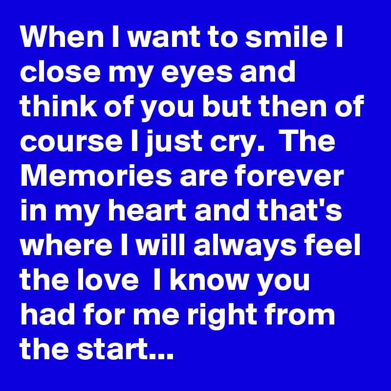 When I want to smile I close my eyes and think of you but then of course I just cry.  The Memories are forever in my heart and that's where I will always feel the love  I know you had for me right from the start...