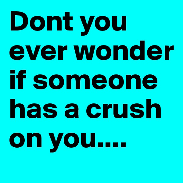 Dont you ever wonder if someone has a crush on you....