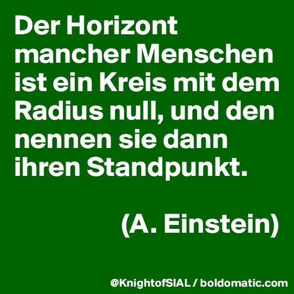 Der Horizont mancher Menschen ist ein Kreis mit dem Radius null, und den nennen sie dann ihren Standpunkt.                     (A. Einstein)