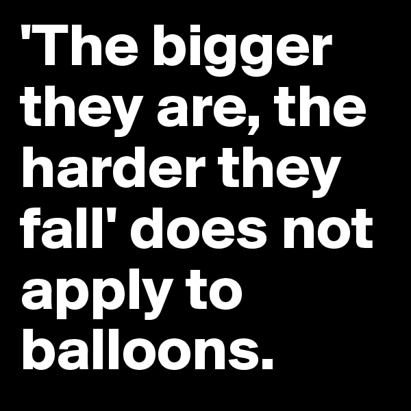 'The bigger they are, the harder they fall' does not apply to balloons.