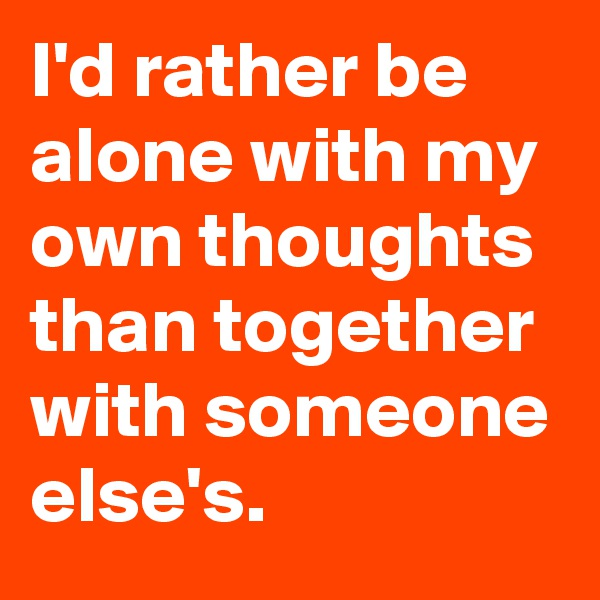 I'd rather be alone with my own thoughts than together with someone else's.