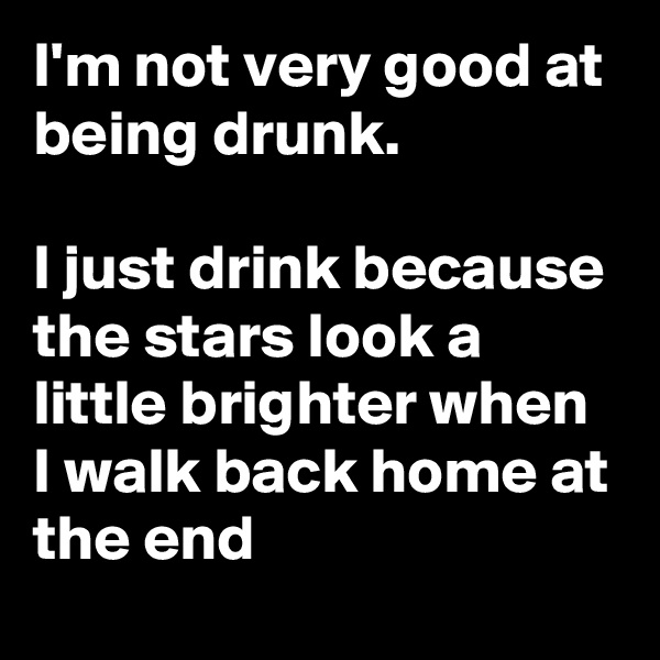 I'm not very good at being drunk.  I just drink because the stars look a little brighter when I walk back home at the end