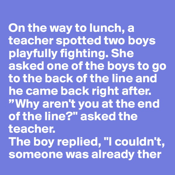 "On the way to lunch, a teacher spotted two boys playfully fighting. She asked one of the boys to go to the back of the line and he came back right after.  ""Why aren't you at the end of the line?"" asked the teacher.  The boy replied, ""I couldn't, someone was already ther"