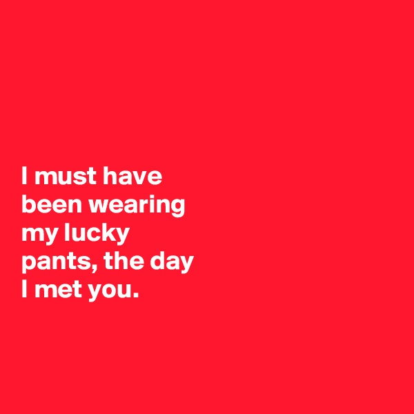 I must have  been wearing  my lucky  pants, the day  I met you.