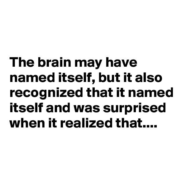 The brain may have named itself, but it also recognized that it named itself and was surprised when it realized that....