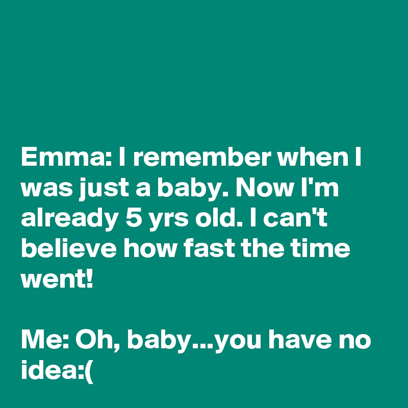 Emma: I remember when I was just a baby. Now I'm already 5 yrs old. I can't believe how fast the time went!  Me: Oh, baby...you have no idea:(