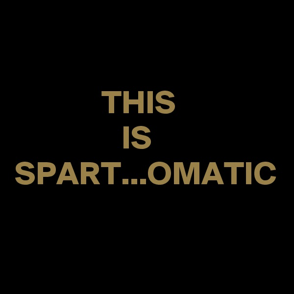 THIS                 IS SPART...OMATIC