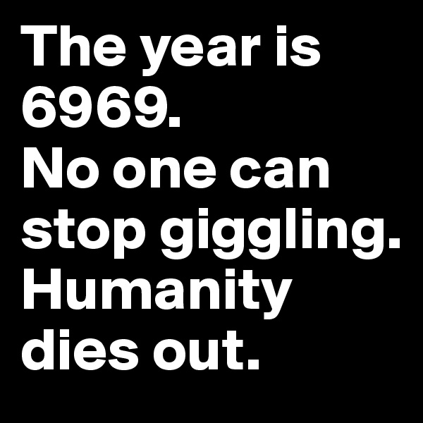 The year is 6969.  No one can stop giggling. Humanity dies out.