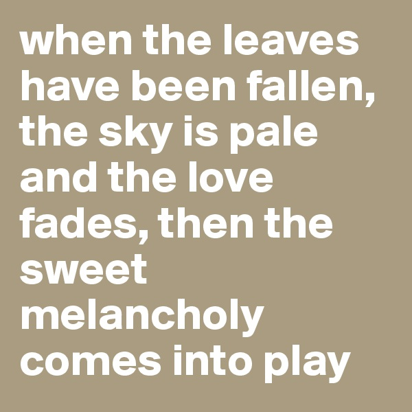 when the leaves have been fallen, the sky is pale and the love fades, then the sweet melancholy comes into play
