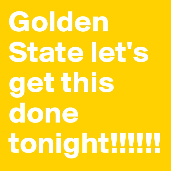 Golden State let's get this done tonight!!!!!!