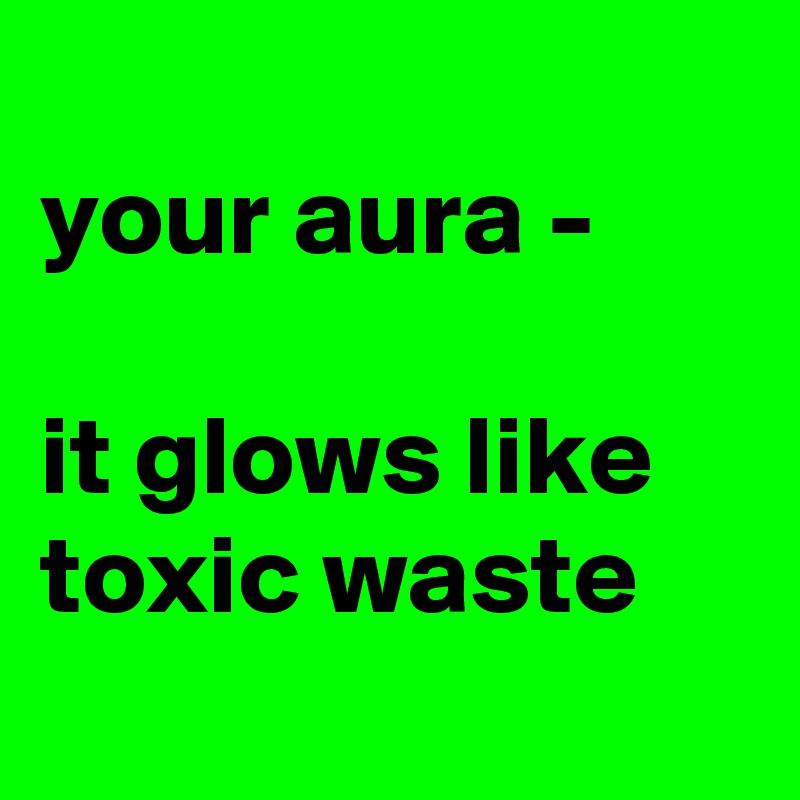 your aura -   it glows like toxic waste