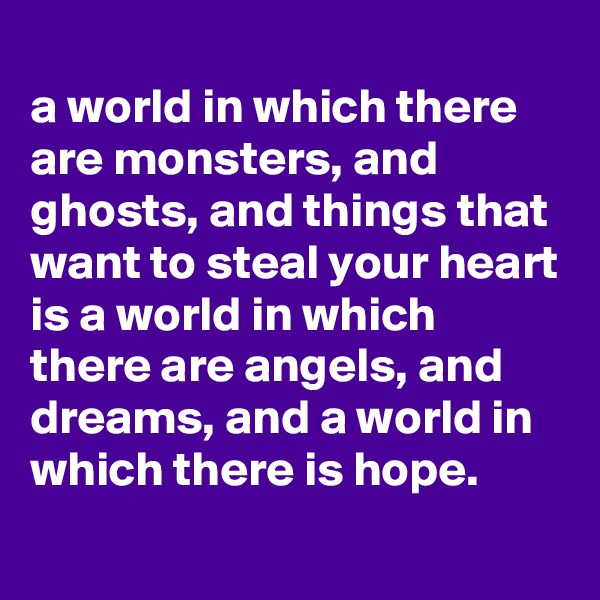 a world in which there are monsters, and ghosts, and things that want to steal your heart is a world in which there are angels, and dreams, and a world in which there is hope.