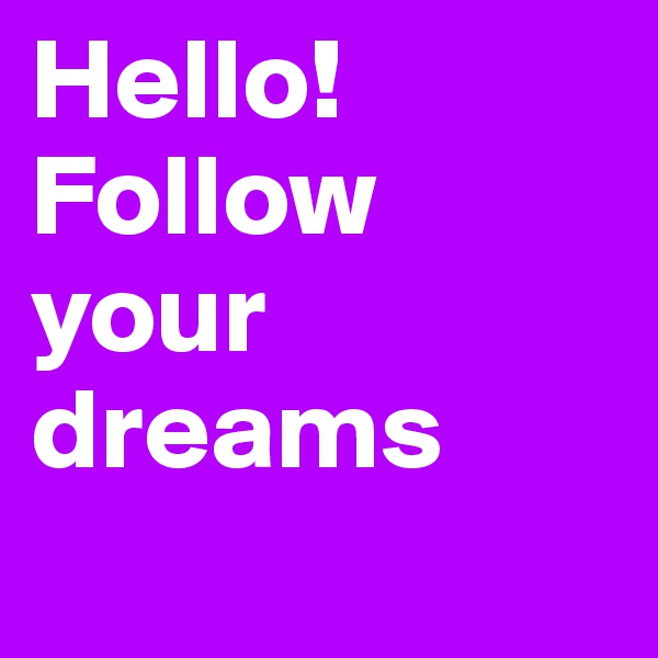 Hello! Follow your dreams