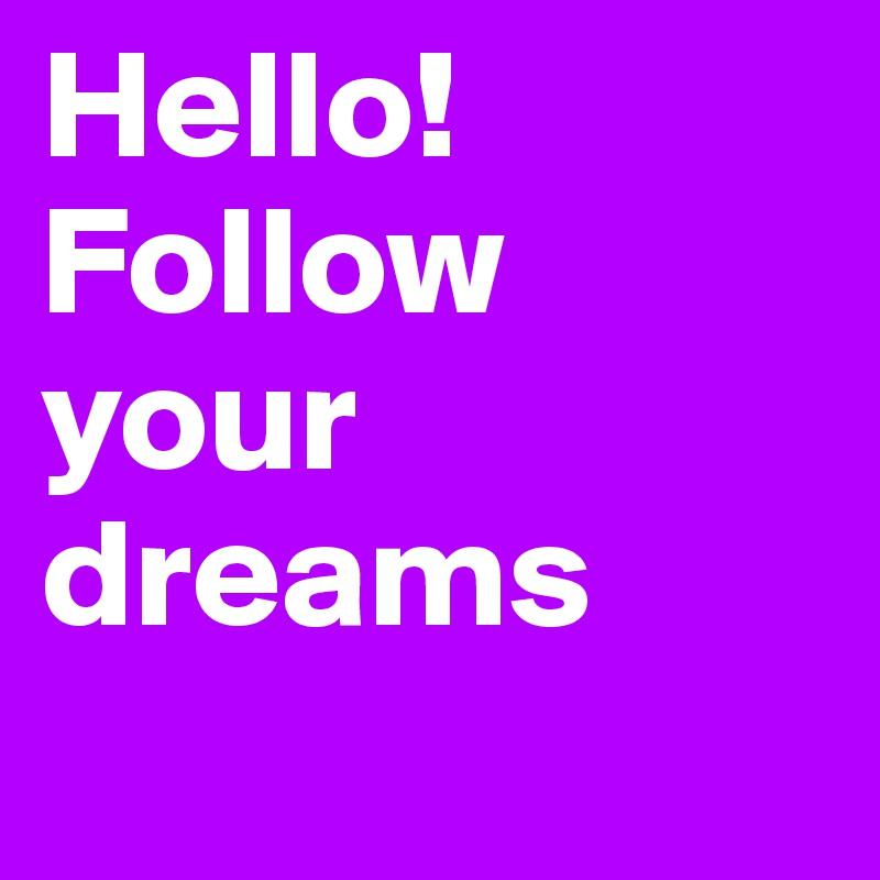 Hello! Follow your dreams