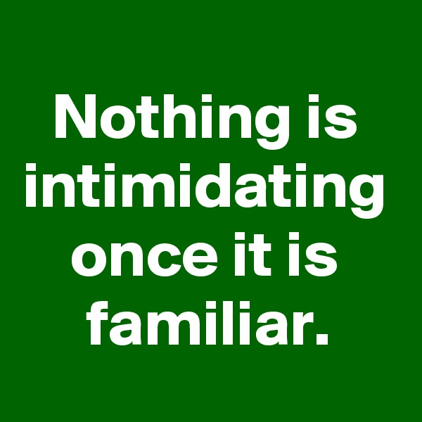 Nothing is intimidating once it is familiar.