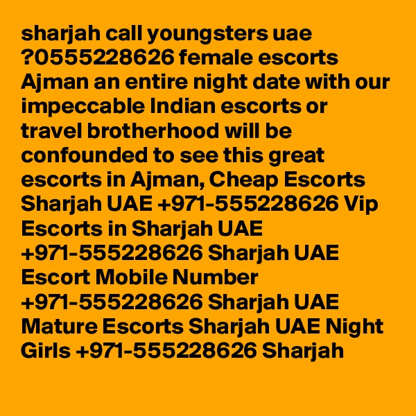 sharjah call youngsters uae ?0555228626 female escorts Ajman an entire night date with our impeccable Indian escorts or travel brotherhood will be confounded to see this great escorts in Ajman, Cheap Escorts Sharjah UAE +971-555228626 Vip Escorts in Sharjah UAE +971-555228626 Sharjah UAE Escort Mobile Number +971-555228626 Sharjah UAE Mature Escorts Sharjah UAE Night Girls +971-555228626 Sharjah