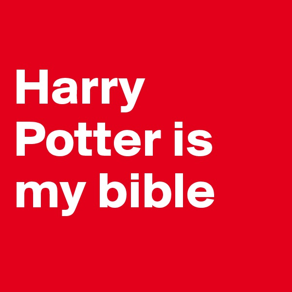 Harry Potter is my bible