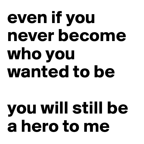 even if you never become who you wanted to be  you will still be a hero to me