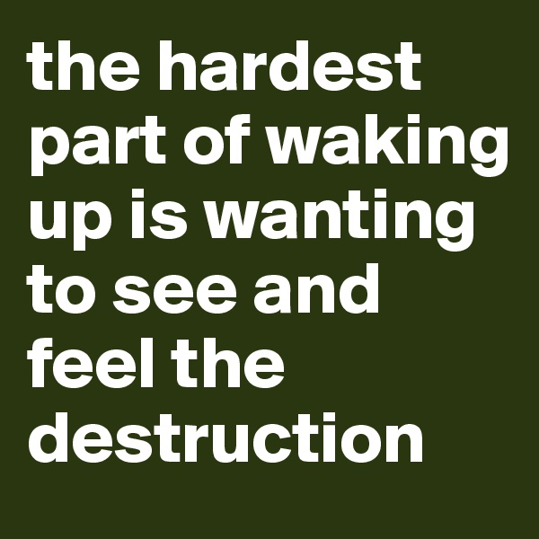 the hardest part of waking up is wanting to see and feel the destruction