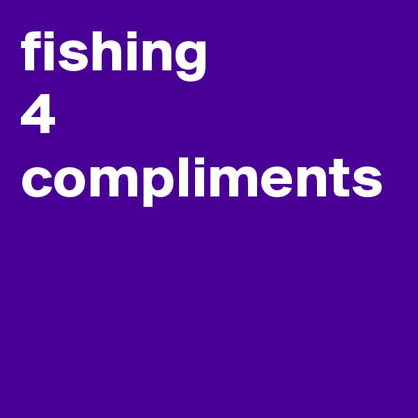 fishing 4 compliments