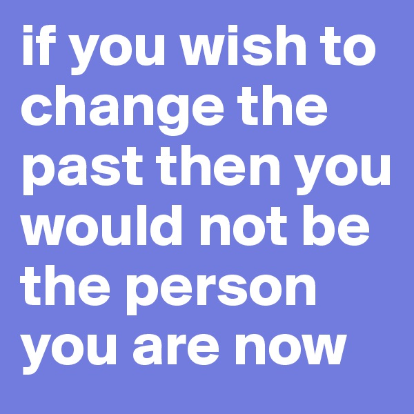 if you wish to change the past then you would not be the person you are now