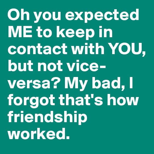 Oh you expected ME to keep in contact with YOU, but not vice-versa? My bad, I forgot that's how friendship worked.