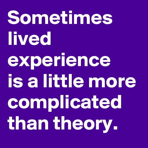 Sometimes lived experience is a little more complicated than theory.