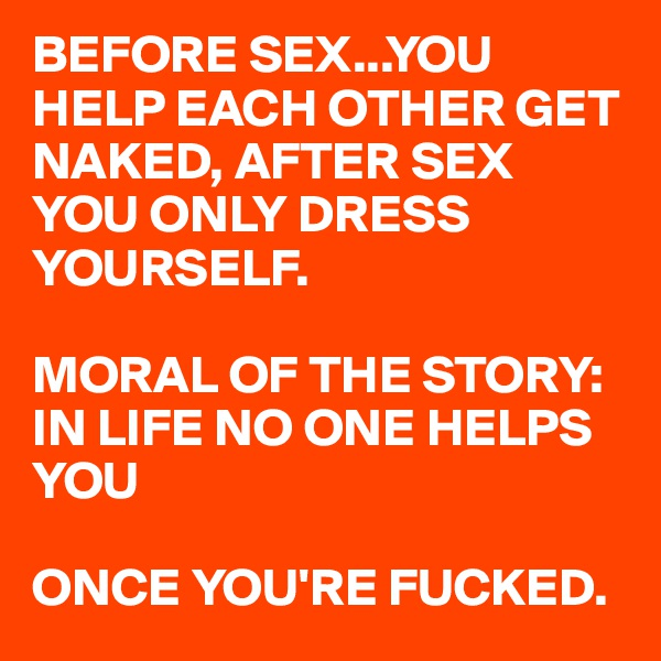 BEFORE SEX...YOU HELP EACH OTHER GET NAKED, AFTER SEX YOU ONLY DRESS YOURSELF.   MORAL OF THE STORY: IN LIFE NO ONE HELPS YOU  ONCE YOU'RE FUCKED.