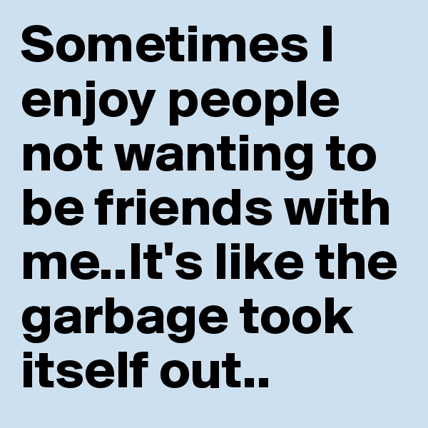 Sometimes I enjoy people not wanting to be friends with me..It's like the garbage took itself out..