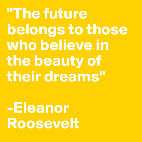"""The future belongs to those who believe in the beauty of their dreams""  -Eleanor Roosevelt"