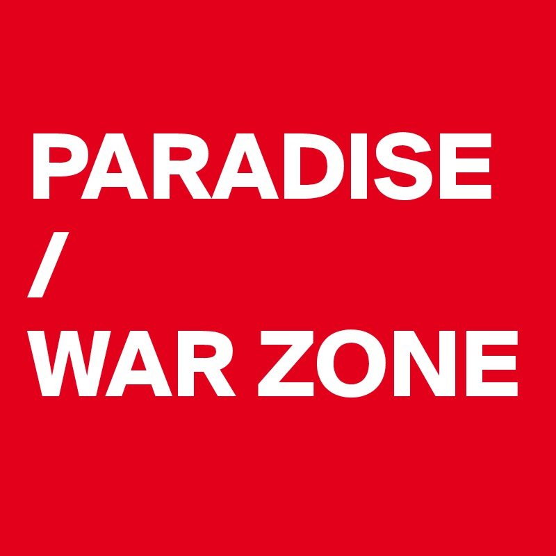 PARADISE / WAR ZONE