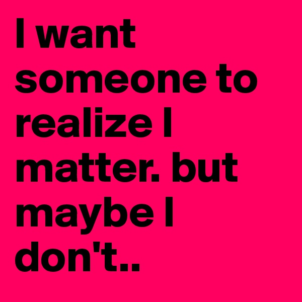 I want someone to realize I matter. but maybe I don't..