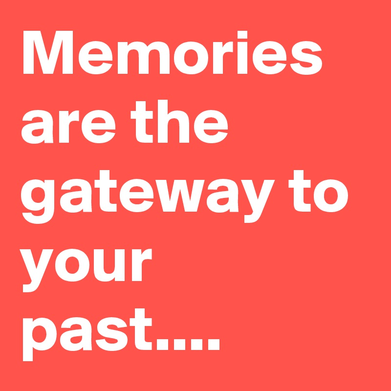 Memories are the gateway to your past....